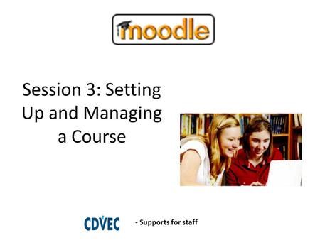 Session 3: Setting Up and Managing a Course - Supports for staff.