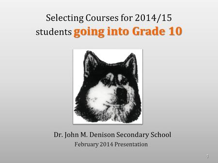 Going into Grade 10 Selecting Courses for 2014/15 students going into Grade 10 Dr. John M. Denison Secondary School February 2014 Presentation 1.
