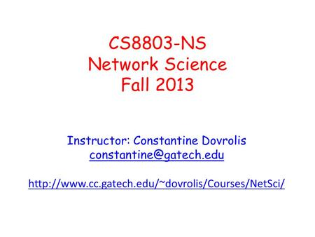 CS8803-NS Network Science Fall 2013 Instructor: Constantine Dovrolis