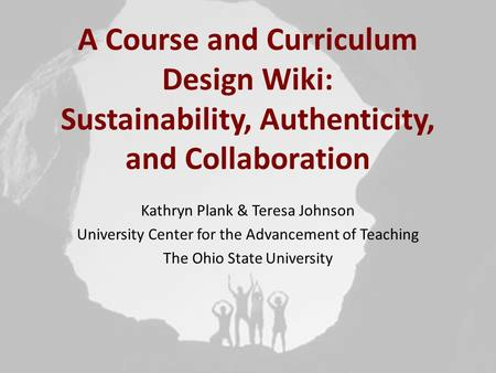 A Course and Curriculum Design Wiki: Sustainability, Authenticity, and Collaboration Kathryn Plank & Teresa Johnson University Center for the Advancement.