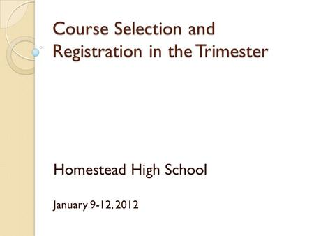 Course Selection and Registration in the Trimester Homestead High School January 9-12, 2012.