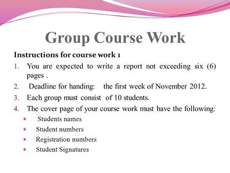 Group Course Work Instructions for course work 1 1. You are expected to write a report not exceeding six (6) pages. 2. Deadline for handing: the first.