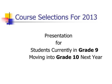 Course Selections For 2013 Presentation for Students Currently in Grade 9 Moving into Grade 10 Next Year.