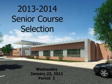 2013-2014 Senior Course Selection Wednesday January 23, 2013 Period 3.