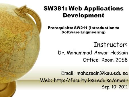 SW381: Web Applications Development Prerequisite: SW211 (Introduction to Software Engineering) Instructor: Dr. Mohammad Anwar Hossain Office: Room 2058.