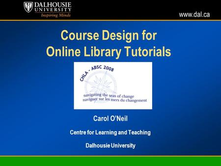 Www.dal.ca Course Design for Online Library Tutorials Carol ONeil Centre for Learning and Teaching Dalhousie University.