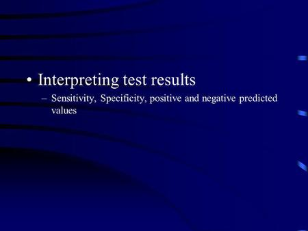 Interpreting test results –Sensitivity, Specificity, positive and negative predicted values.