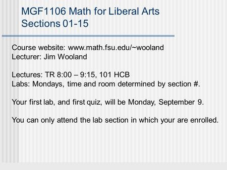 MGF1106 Math for Liberal Arts Sections 01-15 Course website: www.math.fsu.edu/~wooland Lecturer: Jim Wooland Lectures: TR 8:00 – 9:15, 101 HCB Labs: Mondays,