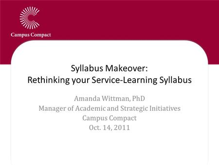 Syllabus Makeover: Rethinking your Service-Learning Syllabus Amanda Wittman, PhD Manager of Academic and Strategic Initiatives Campus Compact Oct. 14,