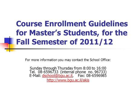 Course Enrollment Guidelines for Masters Students, for the Fall Semester of 2011/12 For more information you may contact the School Office: Sunday through.