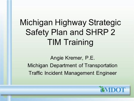 Michigan Highway Strategic Safety Plan and SHRP 2 TIM Training Angie Kremer, P.E. Michigan Department of Transportation Traffic Incident Management Engineer.