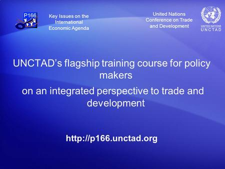 United Nations Conference on Trade and Development Key Issues on the International Economic Agenda UNCTADs flagship training course for policy makers on.