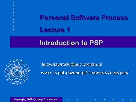 Introduction to PSP Copyright, 1999 © Jerzy R. Nawrocki Personal Software Process Lecture.