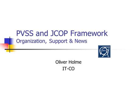 PVSS and JCOP Framework Organization, Support & News Oliver Holme IT-CO.