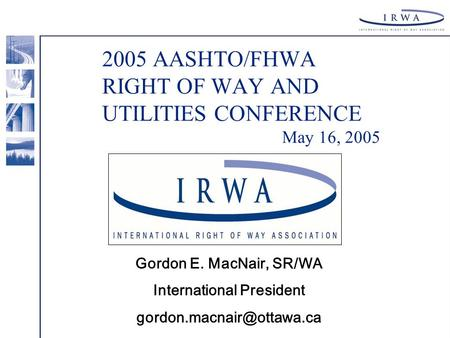 2005 AASHTO/FHWA RIGHT OF WAY AND UTILITIES CONFERENCE May 16, 2005 Gordon E. MacNair, SR/WA International President