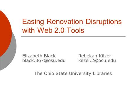 Easing Renovation Disruptions with Web 2.0 Tools The Ohio State University Libraries Elizabeth Black Rebekah Kilzer