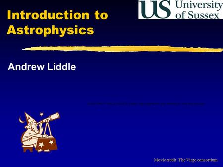 Introduction to Astrophysics Andrew Liddle Movie credit: The Virgo consortium.
