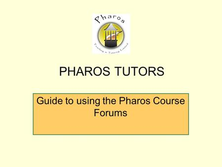 Guide to using the Pharos Course Forums PHAROS TUTORS.