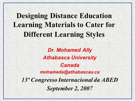 Designing Distance Education Learning Materials to Cater for Different Learning Styles Dr. Mohamed Ally Athabasca University Canada