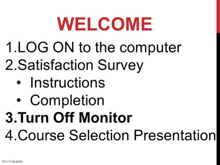 10>>11 students 1.LOG ON to the computer 2.Satisfaction Survey Instructions Completion 3.Turn Off Monitor 4.Course Selection Presentation WELCOME.