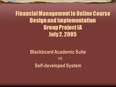 Financial Management in Online Course Design and Implementation Group Project IA July 2, 2005 Blackboard Academic Suite vs Self-developed System.