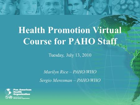 Health Promotion Virtual Course for PAHO Staff Tuesday, July 13, 2010 Marilyn Rice – PAHO/WHO Sergio Meresman – PAHO/WHO.