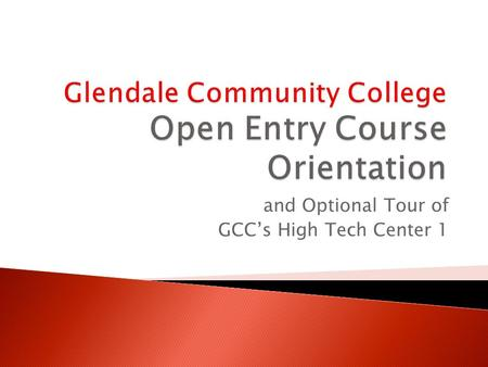 And Optional Tour of GCCs High Tech Center 1. Advice about how to start an Open Entry course and successfully finish Brief introduction to HTC guidelines.