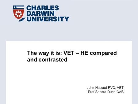 The way it is: VET – HE compared and contrasted John Hassed PVC, VET Prof Sandra Dunn CAB.