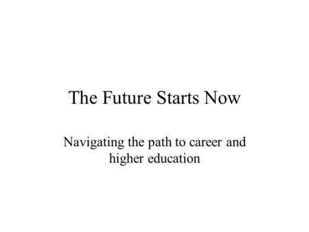 The Future Starts Now Navigating the path to career and higher education.
