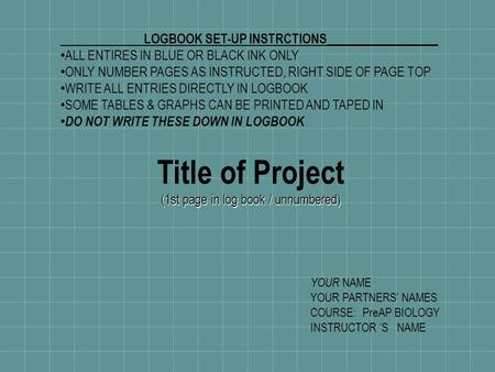 Title of Project (1st page in log book / unnumbered) LOGBOOK SET-UP INSTRCTIONS __________________ ALL ENTIRES IN BLUE OR BLACK INK ONLY ONLY NUMBER PAGES.