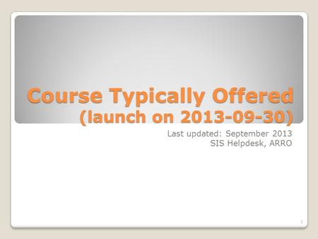 Course Typically Offered (launch on 2013-09-30) Last updated: September 2013 SIS Helpdesk, ARRO 1.