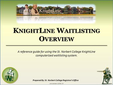 K NIGHT L INE W AITLISTING O VERVIEW A reference guide for using the St. Norbert College KnightLine computerized waitlisting system. Prepared By: St. Norbert.