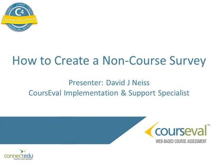 How to Create a Non-Course Survey Presenter: David J Neiss CoursEval Implementation & Support Specialist.