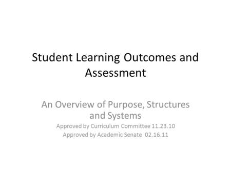 Student Learning Outcomes and Assessment An Overview of Purpose, Structures and Systems Approved by Curriculum Committee 11.23.10 Approved by Academic.