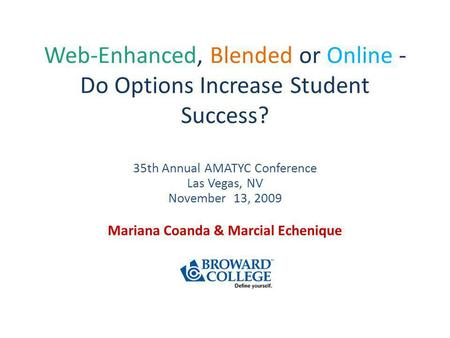 Web-Enhanced, Blended or Online - Do Options Increase Student Success? 35th Annual AMATYC Conference Las Vegas, NV November 13, 2009 Mariana Coanda & Marcial.