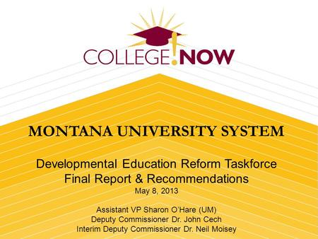 MONTANA UNIVERSITY SYSTEM Developmental Education Reform Taskforce Final Report & Recommendations May 8, 2013 Assistant VP Sharon OHare (UM) Deputy Commissioner.