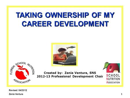 1 TAKING OWNERSHIP OF MY CAREER DEVELOPMENT Revised: 04/23/12 Zenia Ventura Created by: Zenia Ventura, SNS 2012-13 Professional Development Chair.