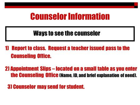 Counselor Information 2) Appointment Slips – located on a small table as you enter the Counseling Office (Name, ID, and brief explanation of need). 1)