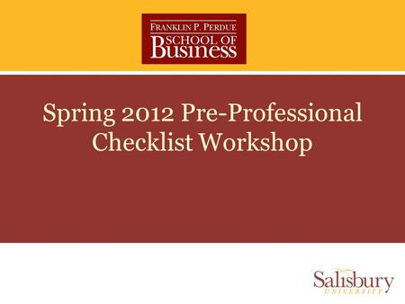 Spring 2012 Pre-Professional Checklist Workshop. Part 1 From Pre-professional to Professional Student in the Perdue School of Business.