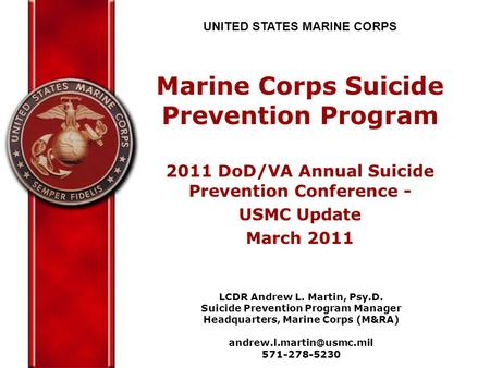 UNITED STATES MARINE CORPS Marine Corps Suicide Prevention Program 2011 DoD/VA Annual Suicide Prevention Conference - USMC Update March 2011 LCDR Andrew.