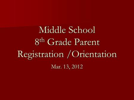 Middle School 8 th Grade Parent Registration /Orientation Mar. 13, 2012.