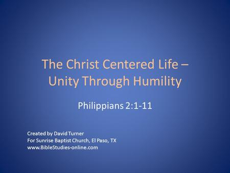 The Christ Centered Life – Unity Through Humility Philippians 2:1-11 Created by David Turner For Sunrise Baptist Church, El Paso, TX www.BibleStudies-online.com.