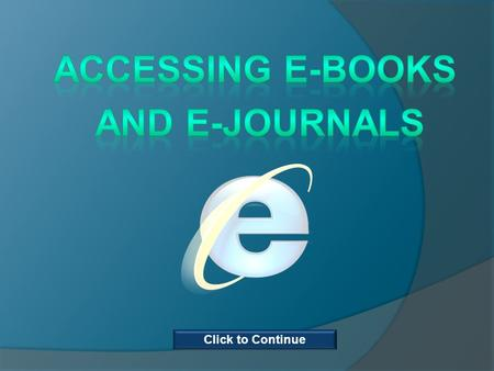 Click to Continue. This course is for anyone who would like to learn how to find and access electronic books and journals. The course will show you where.