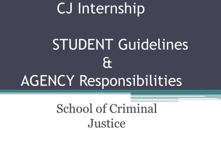 CJ Internship STUDENT Guidelines & AGENCY Responsibilities School of Criminal Justice.