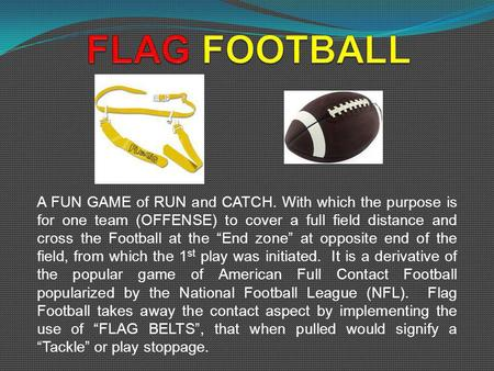 A FUN GAME of RUN and CATCH. With which the purpose is for one team (OFFENSE) to cover a full field distance and cross the Football at the End zone at.