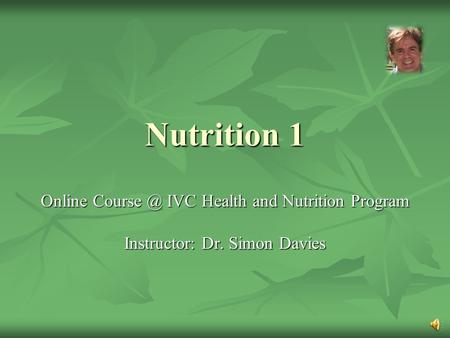 Nutrition 1 Online IVC Health and Nutrition Program Instructor: Dr. Simon Davies.