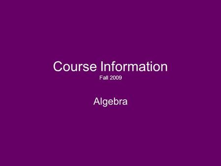 Course Information Fall 2009 Algebra. Course Objective: To provide students with a working knowledge of basic algebraic concepts. This course will cover.