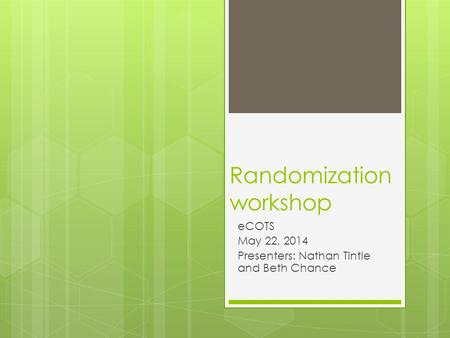 Randomization workshop eCOTS May 22, 2014 Presenters: Nathan Tintle and Beth Chance.