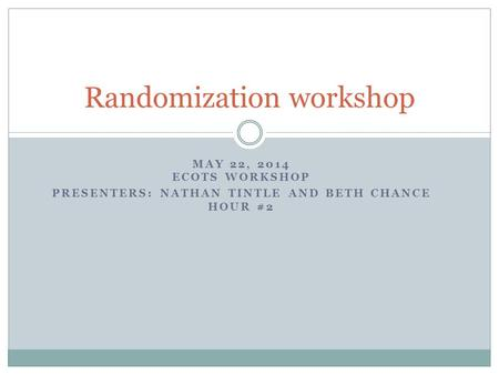 MAY 22, 2014 ECOTS WORKSHOP PRESENTERS: NATHAN TINTLE AND BETH CHANCE HOUR #2 Randomization workshop.