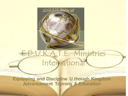 E.D.U.K.A.T.E. Ministries International Equipping and Discipline U though Kingdom Advancement Training & Education.